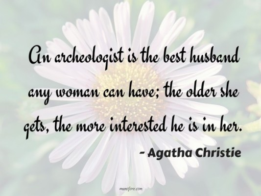 An archeologist is the best husband any woman can have; the older she gets, the more interested he is in her.