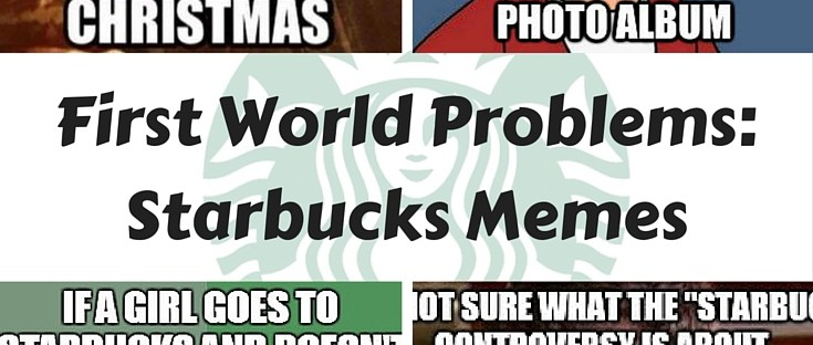 Humorous Starbucks memes - first world problems: Starbucks controversy and obsessions.