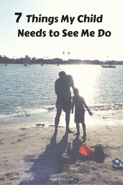 7 Things My Child Needs to See Me Do