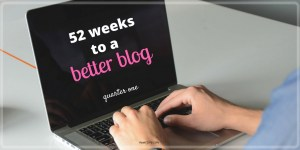 52 Weeks to a Better Blog (quarter one): A blog challenge to focus on one area of bettering your blog per week. Blogging tips. Blogging challenge.