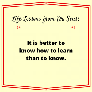 It is better to know how to learn than to know. Dr. Seuss