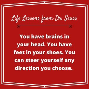 """quote """"You have brains in your head. You have feet in your shoes. You can steer yourself any direction you choose. Dr. Seuss"""""""