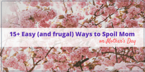 15 Easy and Frugal ways to spoil Mom on Mother's Day. You don't need to buy Mom an expensive gift to let her know how much you appreciate her.