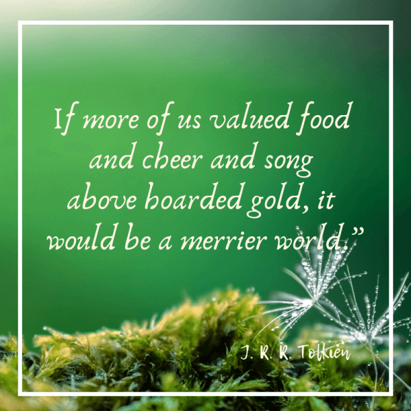 If more of us valued food and chher and song above hoarded gold it would be a merrier world.