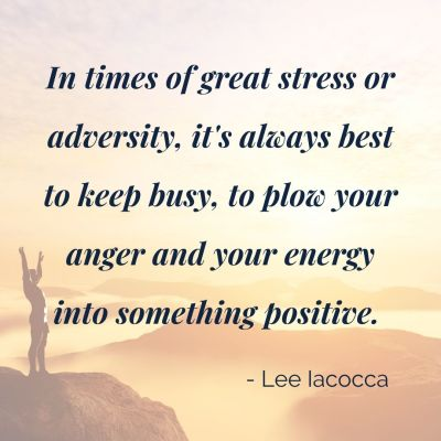 """person standing on cliff top with quote """"In times of great stress or adversity, it's always best to keep busy, to plow your anger and your energy into something positive."""" Lee Iacocca"""