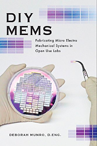 DIY MEMS, Fabricating Micro Electro Mechanical Systems in Open Use Labs by Deborah Munro, D. Eng.