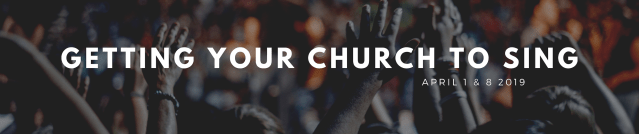 Getting Your Church To Sing: April 1 & 8 2019