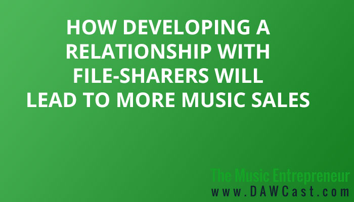 How Developing a Relationship with File-Sharers Will Lead to More Music Sales
