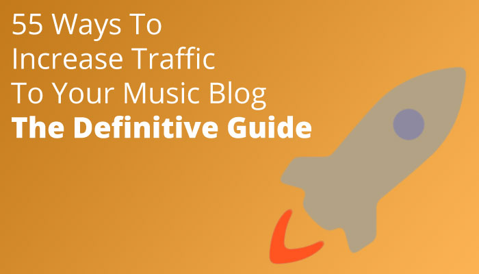 55 Ways to Increase Traffic to Your Music Blog: The Definitive Guide