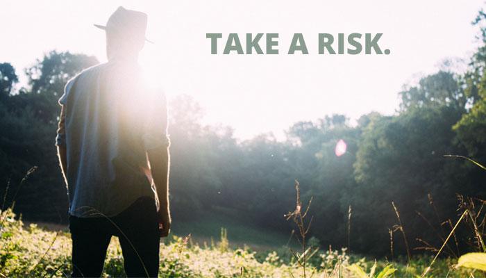 Take a risk.