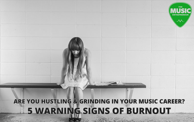Are Your Hustling & Grinding in Your Music Career? 5 Warning Signs of Burnout