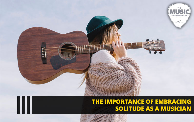 The Importance of Embracing Solitude as a Musician