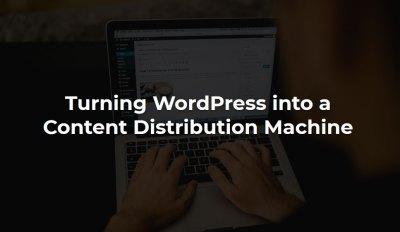 Turning WordPress into a Content Distribution Machine