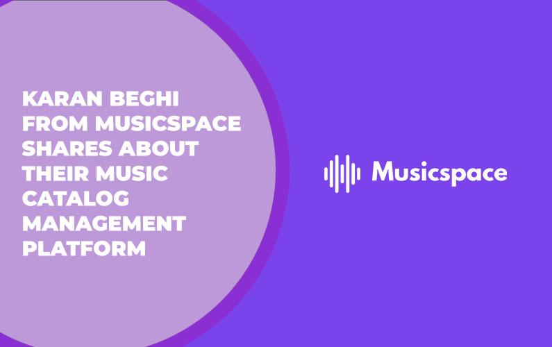 Karan Beghi from Musicspace Shares About Their Music Catalog Management Platform