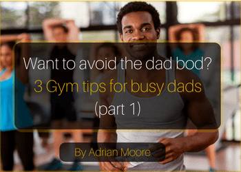 Permalink to: Want to avoid the dad bod? 3 Gym tips for busy dads (part 1) – by Adrian Moore
