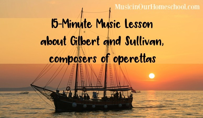 15-Minute Music Lesson about Gilbert and Sullivan, composers of operettas, from Music in Our Homeschool