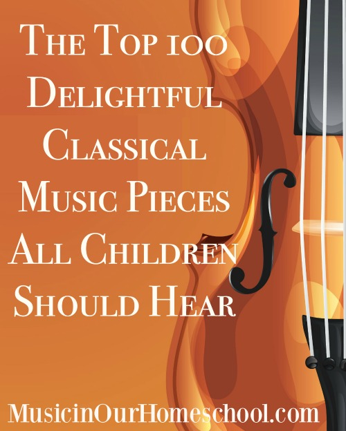 The Top 100 Delightful Classical Music Pieces All Children Should Hear from Music in Our Homeschool
