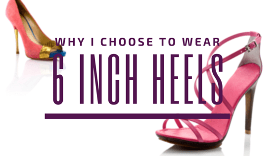 Why I Wear Six Inch Heels Every Day