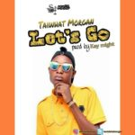 DOWNLOAD MP3: Taiwhat Morgan – Let's Go (Prod. Kaymighty)