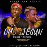 B Papa – Omo Ijegun Ft Portable (Prod By Snowz)