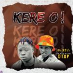 FAST DOWNLOAD: OG CROSS Ft DTop – Kere O!