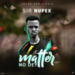 DOWNLOAD MP3: Sir Nupex – Matter No Dey (Prod By Zanoty)