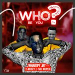 Download Mp3: Wharspy Jay – Who Be You Ft T Mizzy X Sir Nupex