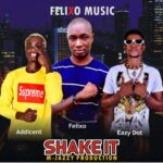 MUSIC: Felixo Ft Addicent X Easy  Dot – Shake It (Mixed By M Jazzy)