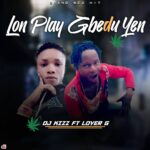 DOWNLOAD: DJ Kizz Ft Lover G – Lon Play GbeduYen