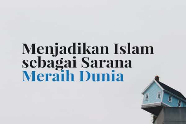 Menjadikan Islam sebagai Sarana Meraih Dunia