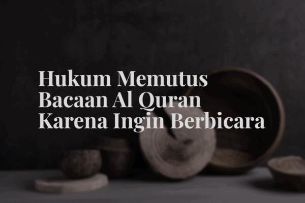Hukum Memutus Bacaan Al Quran karena Ingin Berbicara