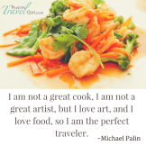 I am not a great cook, I am not a great artist, but I love art, and I love food, so I am the perfect traveller.