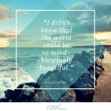 """""""I didn't know that the world could be so mind-blowingly beautiful."""""""