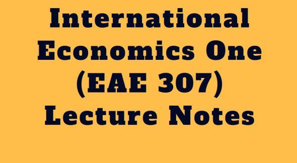 International Economics One (EAE 307) Class Notes