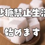 砂糖禁止生活始めます