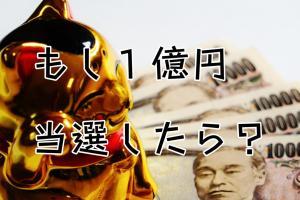 もしも1億円当選したら?