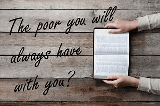 The poor you will have with you always…