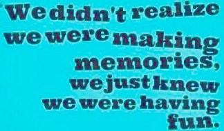 we-didnt-realize-we-were-making-memories-we-just-knew-we-were-having-fun-quote-1