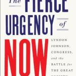 book cover, The Fierce urgency of now: Lydon Johnson, Congress, and the Battle for the Great Society