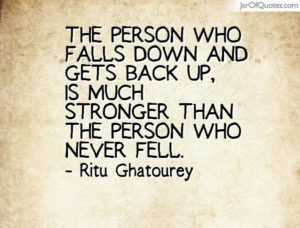 The person who falls down and gets back up, is much stronger than the person who never fell. Ritu Ghatourey