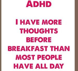 ADHD: I have more thoughts before breakfast than most people have all day
