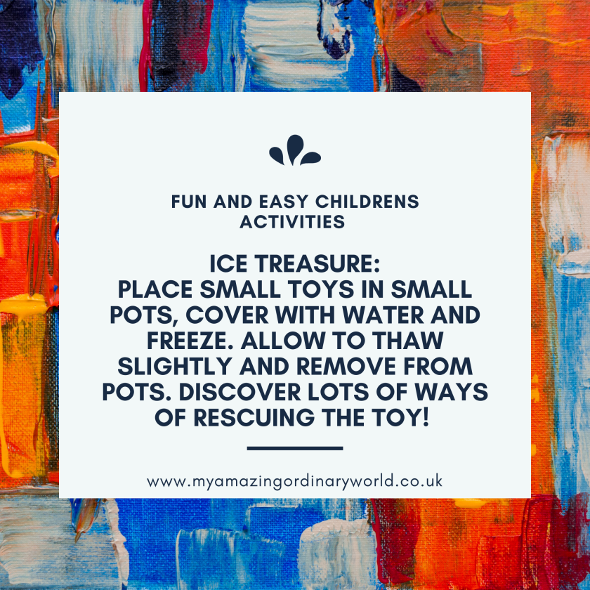 Fun and easy childrens activities: Ice treasure: Place small toys in small pots, cover with water and freeze. Allow to thaw slightly and remove from pots. Discover lots of ways of rescuing the toy!