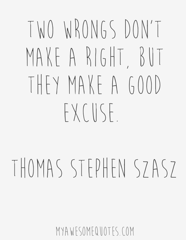 Two Wrongs Don T Make A Right Quote : wrongs, right, quote, Thomas, Stephen, Szasz, Quote, About, Excuses, Awesome, Quotes