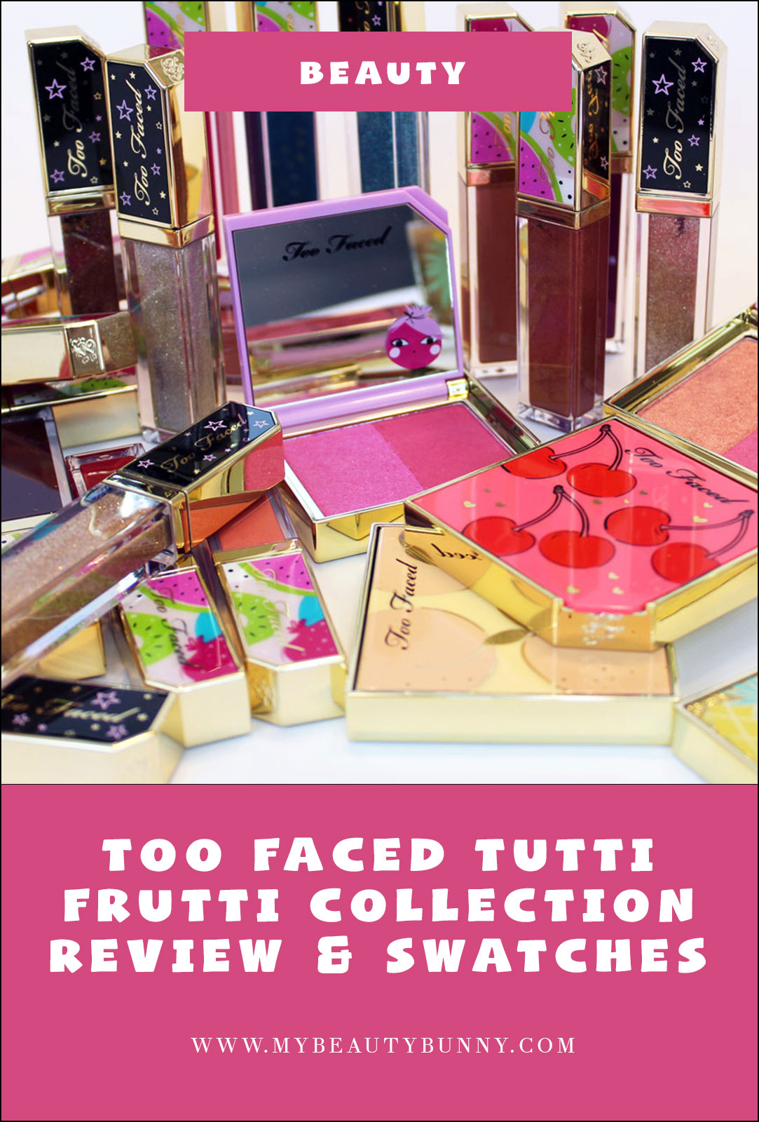 Too Faced Tutti Frutti Collection Review and Swatches by cruelty free blog My Beauty Bunny