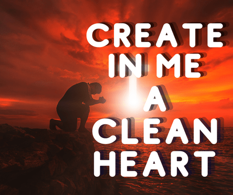 Create In Me A Clean Heart And Put Your Steadfast Spirit Within Me