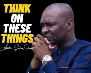 THINK ON THESE THINGS By Apostle Joshua Selman