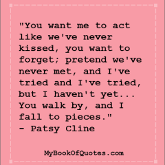 """""""You want me to act like we've never kissed, you want to forget; pretend we've never met, and I've tried and I've tried, but I haven't yet... You walk by, and I fall to pieces."""" - Patsy Cline"""