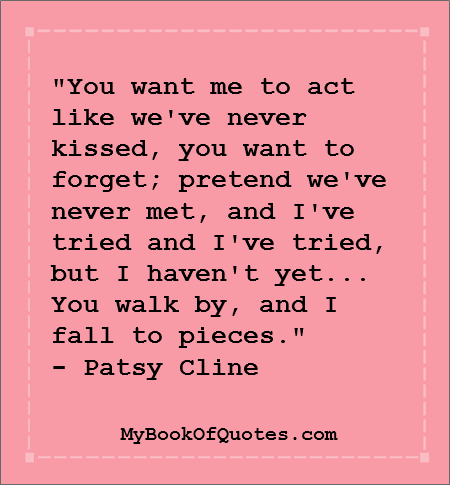 """You want me to act like we've never kissed, you want to forget; pretend we've never met, and I've tried and I've tried, but I haven't yet... You walk by, and I fall to pieces."" - Patsy Cline"
