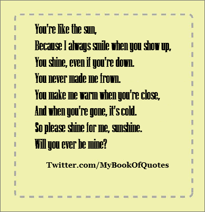 You're like the sun,      Because I always smile when you show up,      You shine, even if you're down.      You never made me frown.      You make me warm when you're close,      And when you're' gone, it's cold.      So please shine for me, sunshine.      Will yo ever be mine?      (Author Unknown)