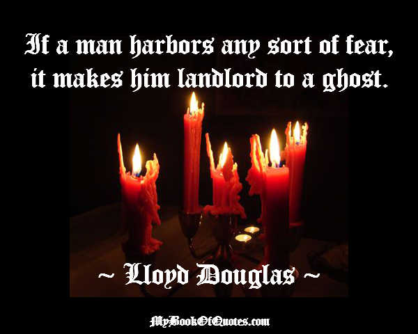 If a man harbors any sort of fear, it makes him landlord to a ghost.